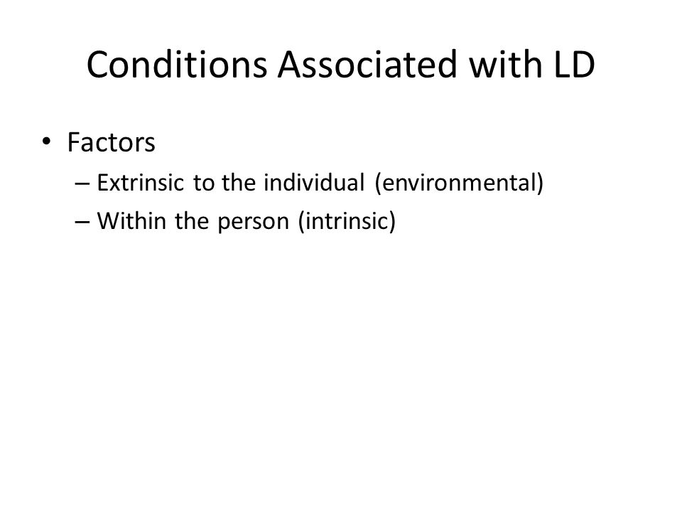 Conditions Associated with LD Factors – Extrinsic to the individual (environmental) – Within the person (intrinsic)