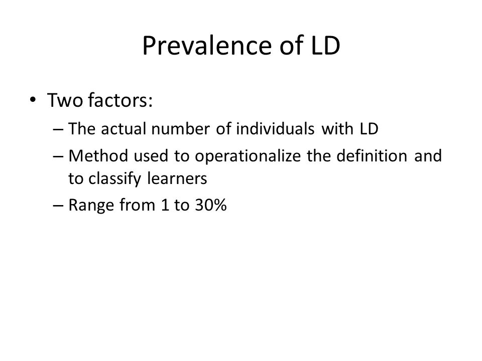 Prevalence of LD Two factors: – The actual number of individuals with LD – Method used to operationalize the definition and to classify learners – Range from 1 to 30%
