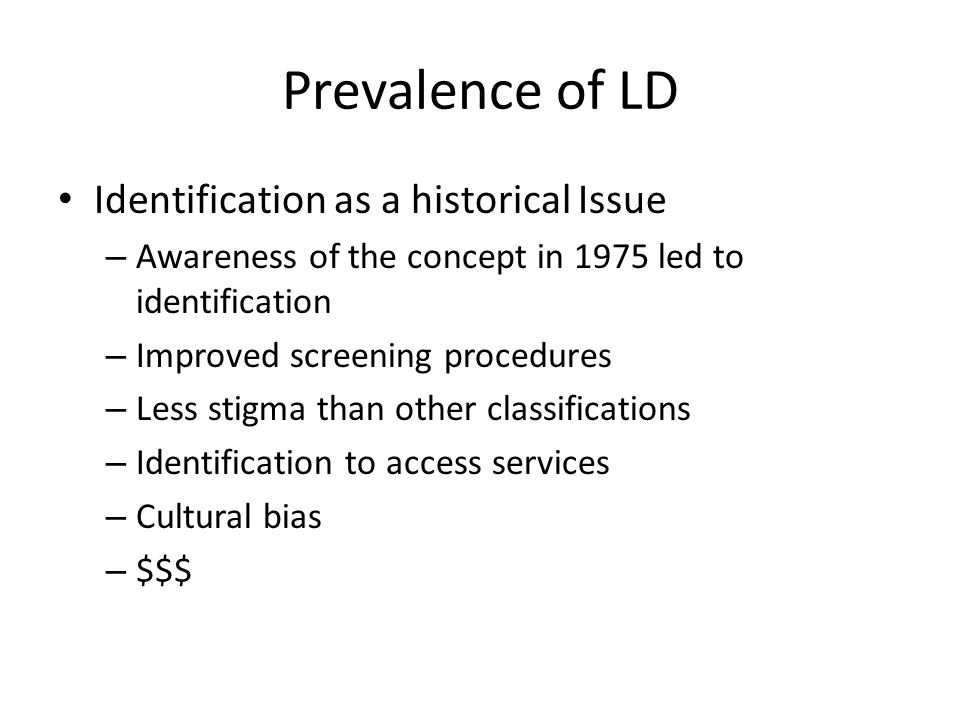 Prevalence of LD Identification as a historical Issue – Awareness of the concept in 1975 led to identification – Improved screening procedures – Less stigma than other classifications – Identification to access services – Cultural bias – $$$