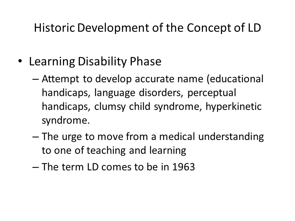 Historic Development of the Concept of LD Learning Disability Phase – Attempt to develop accurate name (educational handicaps, language disorders, perceptual handicaps, clumsy child syndrome, hyperkinetic syndrome.