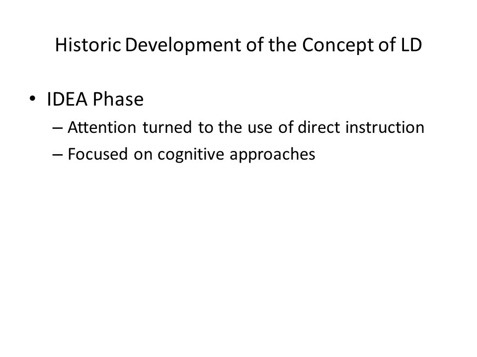 Historic Development of the Concept of LD IDEA Phase – Attention turned to the use of direct instruction – Focused on cognitive approaches