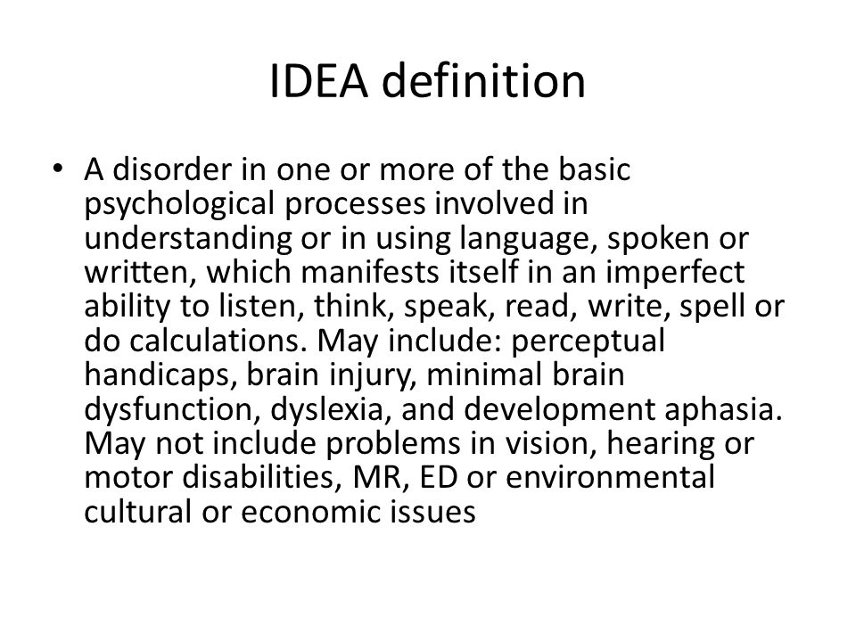 IDEA definition A disorder in one or more of the basic psychological processes involved in understanding or in using language, spoken or written, which manifests itself in an imperfect ability to listen, think, speak, read, write, spell or do calculations.