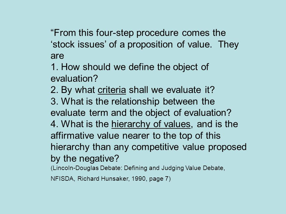 """From this four-step procedure comes the 'stock issues' of a proposition of value. They are 1. How should we define the object of evaluation? 2. By wh"
