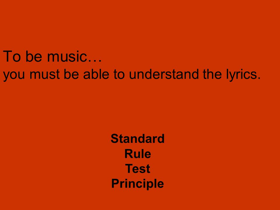 To be music… you must be able to understand the lyrics. Standard Rule Test Principle