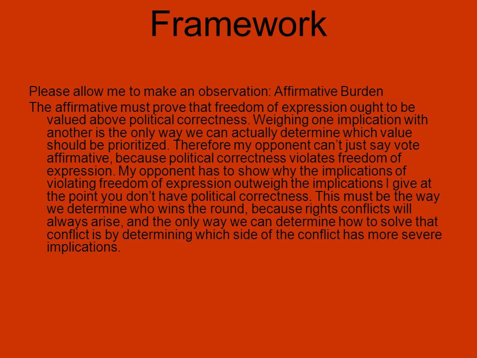 Framework Please allow me to make an observation: Affirmative Burden The affirmative must prove that freedom of expression ought to be valued above po