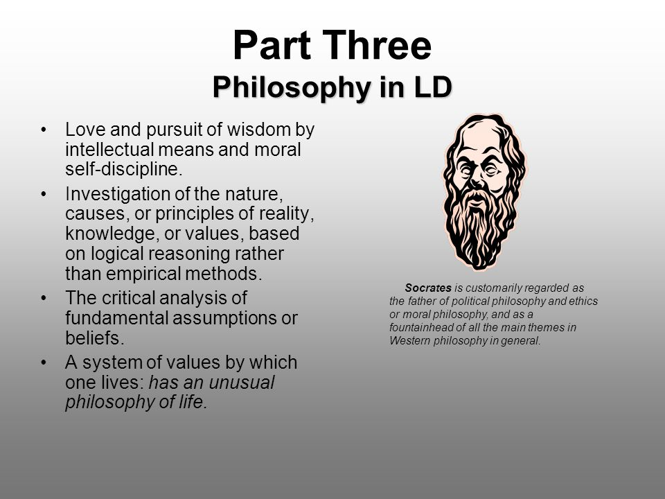 Philosophy in LD Part Three Philosophy in LD Love and pursuit of wisdom by intellectual means and moral self-discipline. Investigation of the nature,