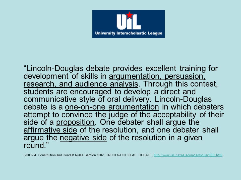"""Lincoln-Douglas debate provides excellent training for development of skills in argumentation, persuasion, research, and audience analysis. Through t"