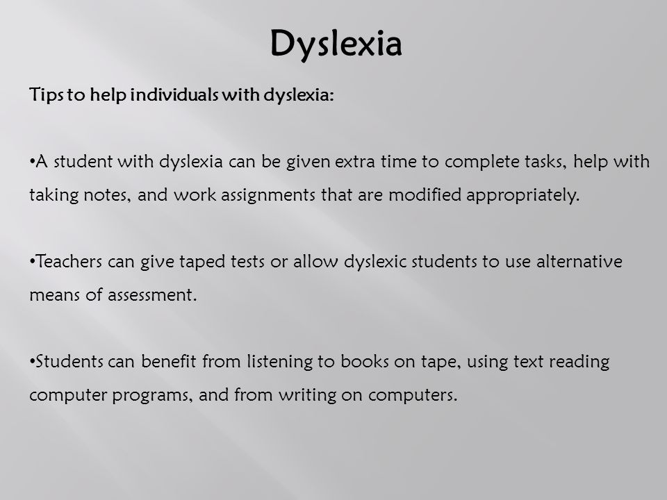 Dyslexia Tips to help individuals with dyslexia: A student with dyslexia can be given extra time to complete tasks, help with taking notes, and work assignments that are modified appropriately.