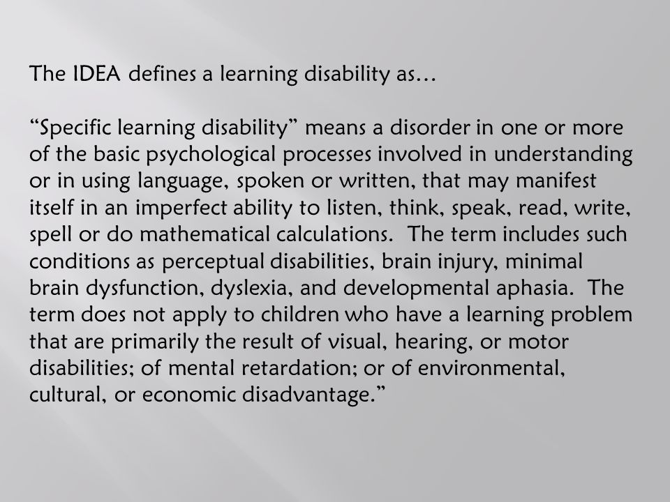 Learning Disabilities: Facts and Statistics Approximately 5% of all students in the public schools have a LD 2.8 million students are currently receiving special education services for learning disabilities in the United States LD is the most common disability present today (80% of all disabilities are LDs) ADD/ADHD is not technically a LD, however, these disabilities can coexist 28% of students with a LD drop out of High School Children without learning disabilities performed at a higher level of efficiency as follows: balance (147.7%) strength (102.9%) upper limb speed and dexterity (81.4%) visual-motor control (36.4%) bilateral coordination (35.2%) upper limb coordination (34.6%) running speed and agility (33.3%) response speed (23.8%).