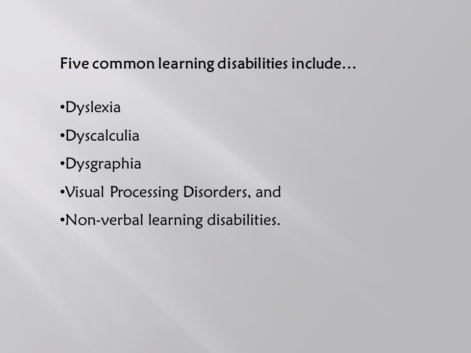 Five common learning disabilities include… Dyslexia Dyscalculia Dysgraphia Visual Processing Disorders, and Non-verbal learning disabilities.