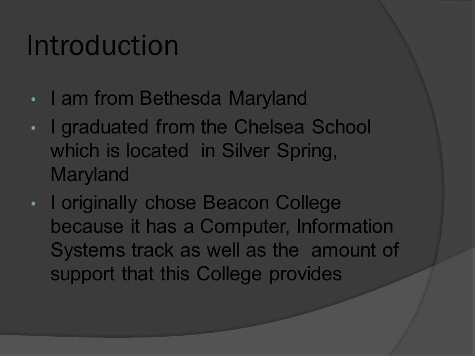 Introduction I am from Bethesda Maryland I graduated from the Chelsea School which is located in Silver Spring, Maryland I originally chose Beacon Col