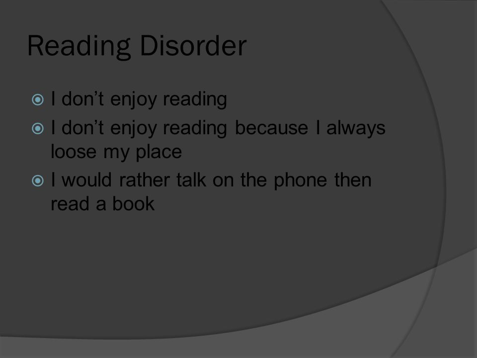 Reading Disorder  I don't enjoy reading  I don't enjoy reading because I always loose my place  I would rather talk on the phone then read a book