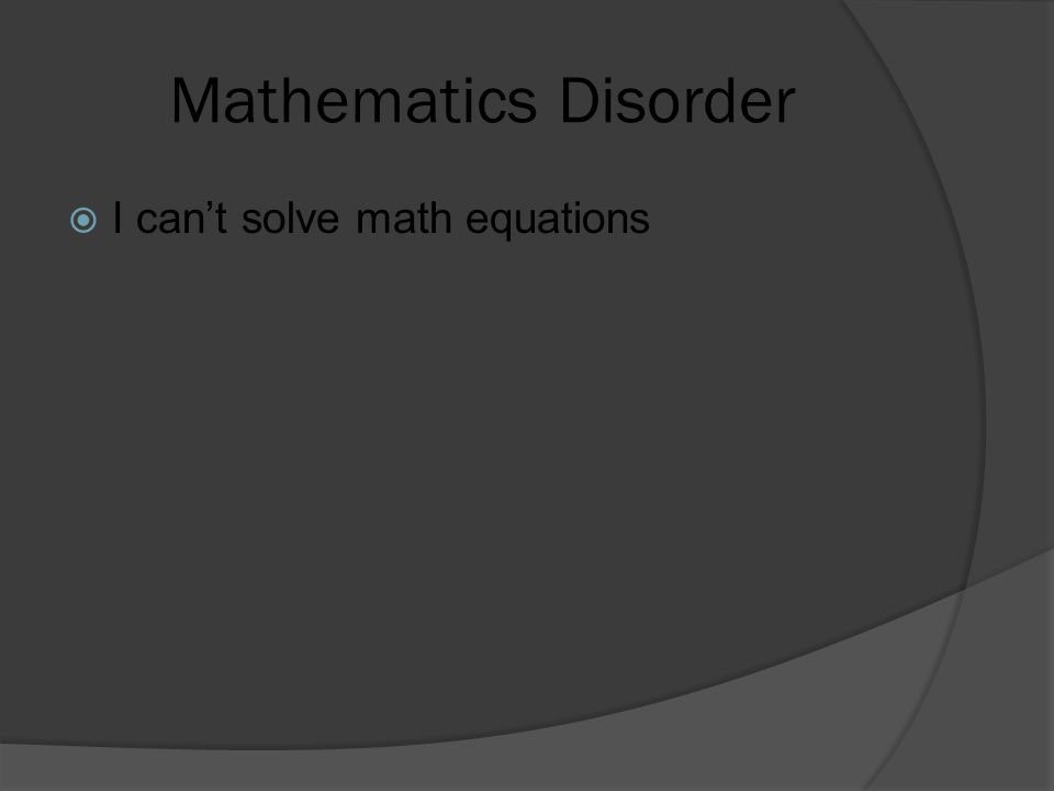 Mathematics Disorder  I can't solve math equations