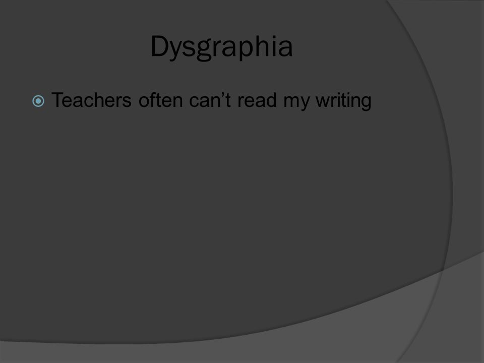 Dysgraphia  Teachers often can't read my writing