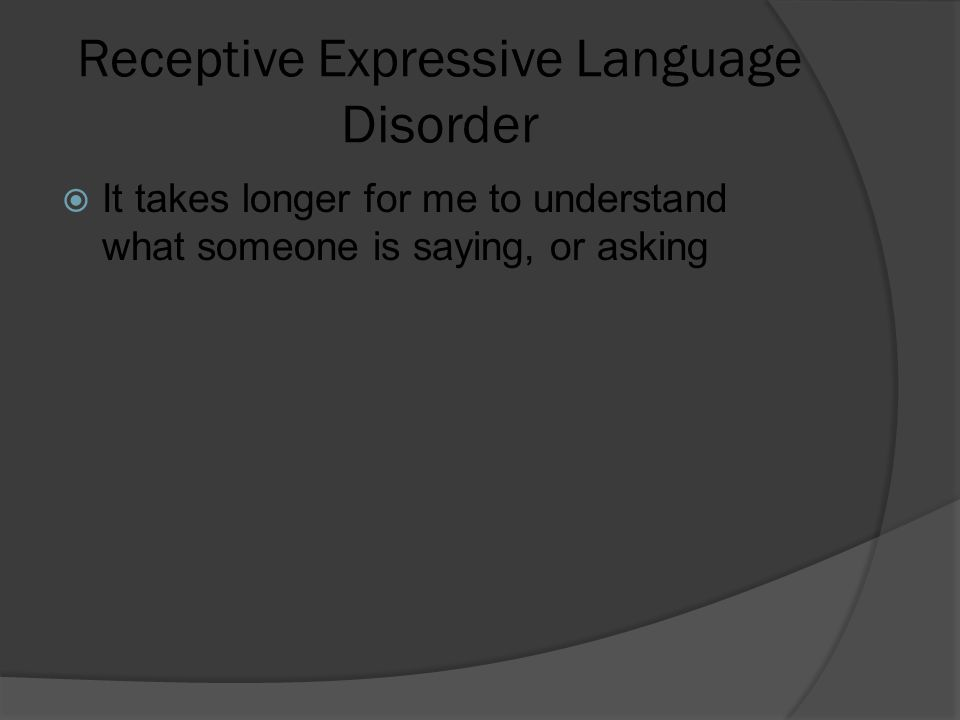 Receptive Expressive Language Disorder  It takes longer for me to understand what someone is saying, or asking