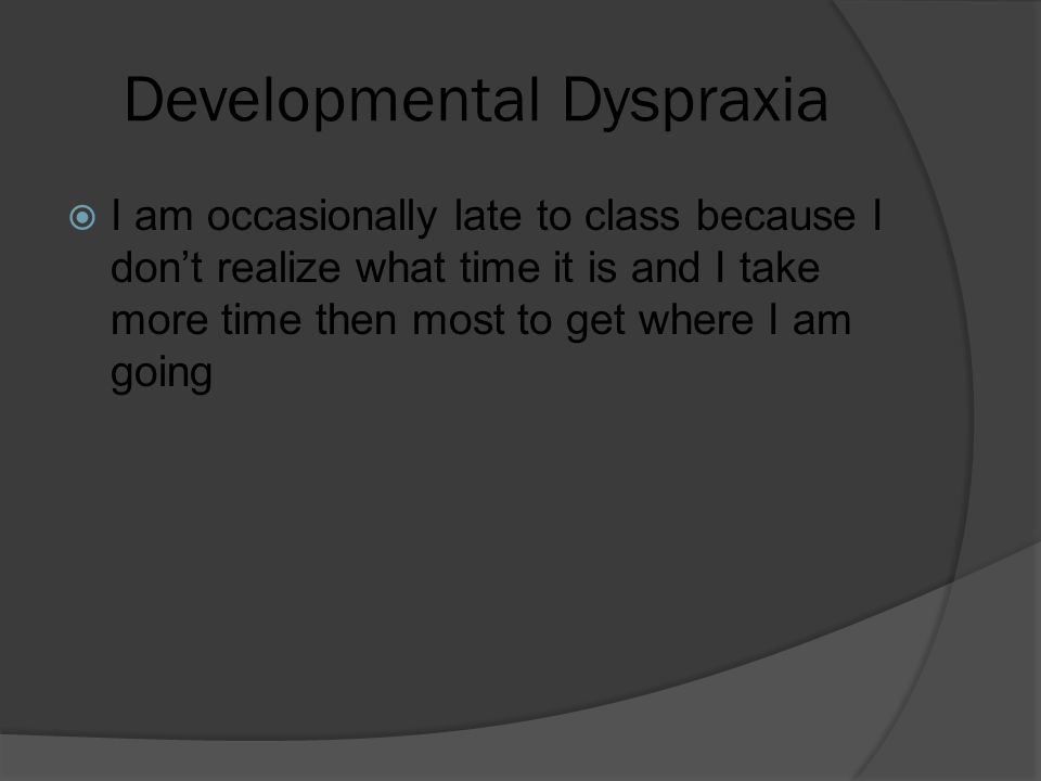 Developmental Dyspraxia  I am occasionally late to class because I don't realize what time it is and I take more time then most to get where I am goi