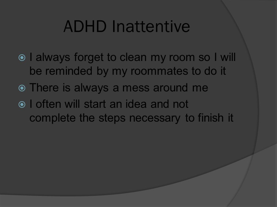 ADHD Inattentive  I always forget to clean my room so I will be reminded by my roommates to do it  There is always a mess around me  I often will s