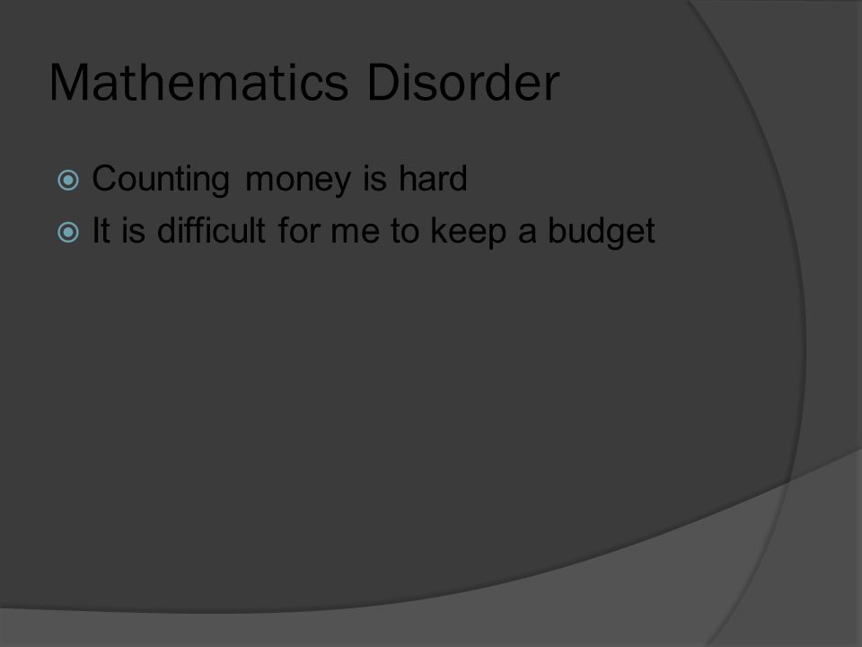 Mathematics Disorder  Counting money is hard  It is difficult for me to keep a budget