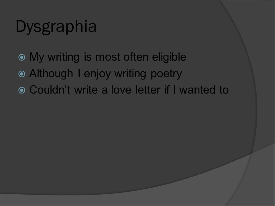 Dysgraphia  My writing is most often eligible  Although I enjoy writing poetry  Couldn't write a love letter if I wanted to