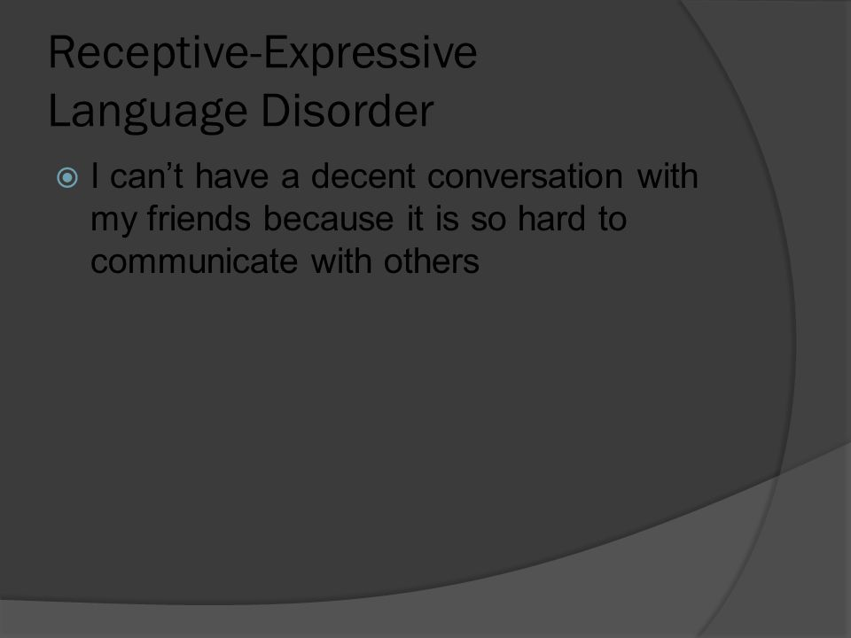 Receptive-Expressive Language Disorder  I can't have a decent conversation with my friends because it is so hard to communicate with others