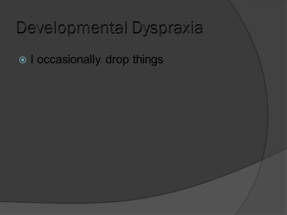  I occasionally drop things