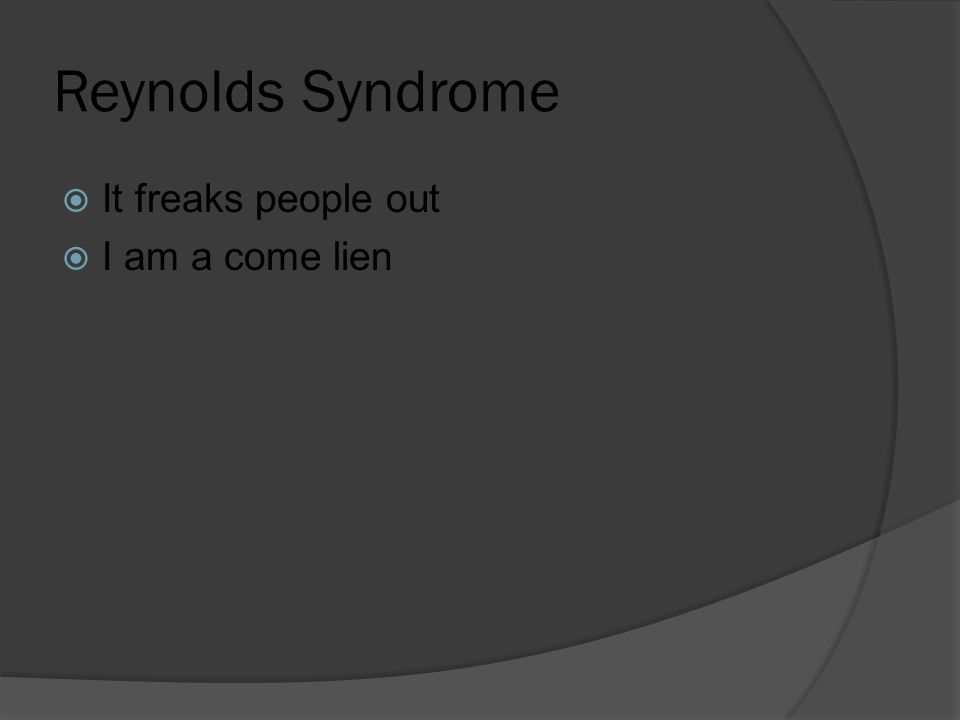 Reynolds Syndrome  It freaks people out  I am a come lien