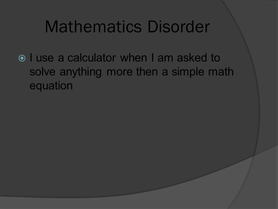 Mathematics Disorder  I use a calculator when I am asked to solve anything more then a simple math equation