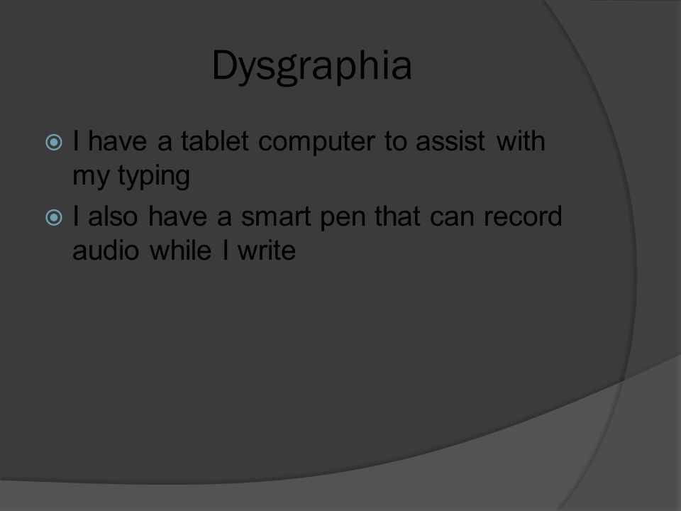 Dysgraphia  I have a tablet computer to assist with my typing  I also have a smart pen that can record audio while I write