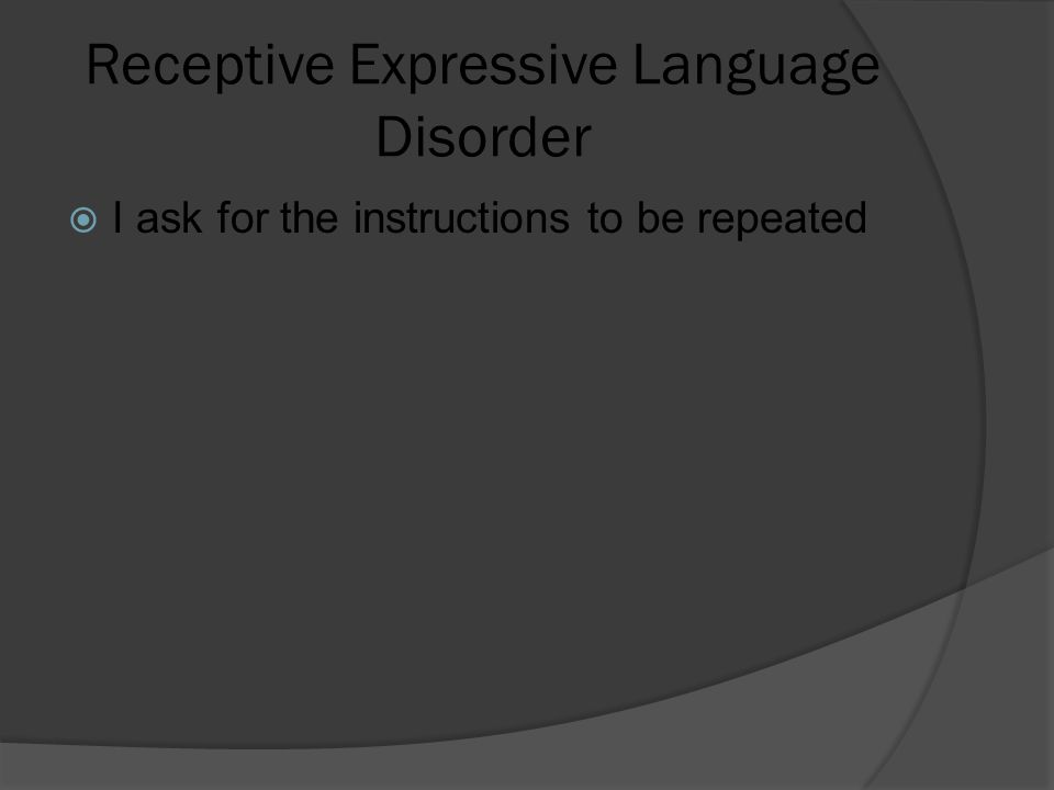 Receptive Expressive Language Disorder  I ask for the instructions to be repeated