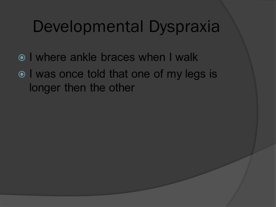 Developmental Dyspraxia  I where ankle braces when I walk  I was once told that one of my legs is longer then the other