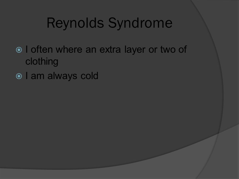 Reynolds Syndrome  I often where an extra layer or two of clothing  I am always cold