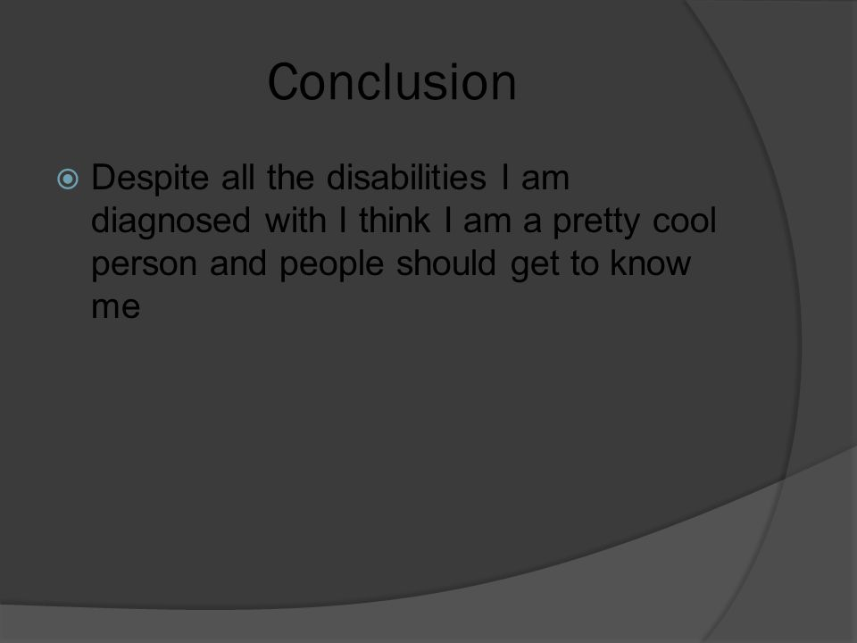 Conclusion  Despite all the disabilities I am diagnosed with I think I am a pretty cool person and people should get to know me