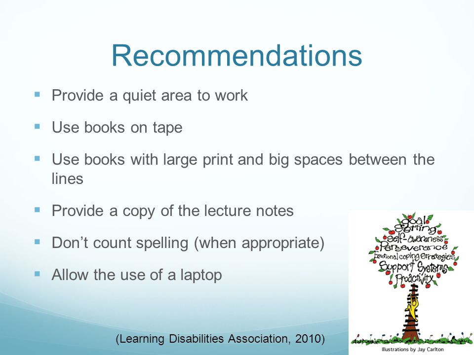 Recommendations  Provide a quiet area to work  Use books on tape  Use books with large print and big spaces between the lines  Provide a copy of the lecture notes  Don't count spelling (when appropriate)  Allow the use of a laptop (Learning Disabilities Association, 2010)