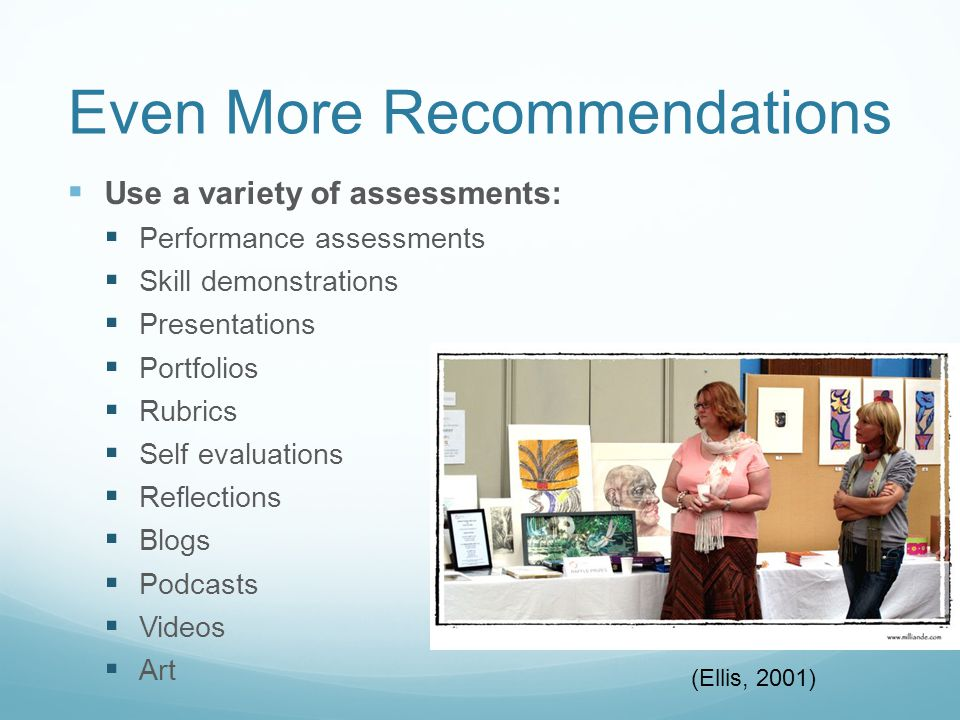 Even More Recommendations  Use a variety of assessments:  Performance assessments  Skill demonstrations  Presentations  Portfolios  Rubrics  Self evaluations  Reflections  Blogs  Podcasts  Videos  Art (Ellis, 2001)