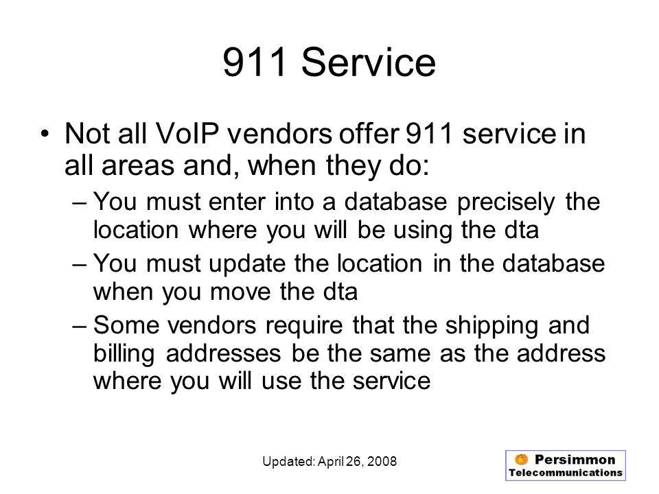 Updated: April 26, 2008 911 Service Not all VoIP vendors offer 911 service in all areas and, when they do: –You must enter into a database precisely the location where you will be using the dta –You must update the location in the database when you move the dta –Some vendors require that the shipping and billing addresses be the same as the address where you will use the service