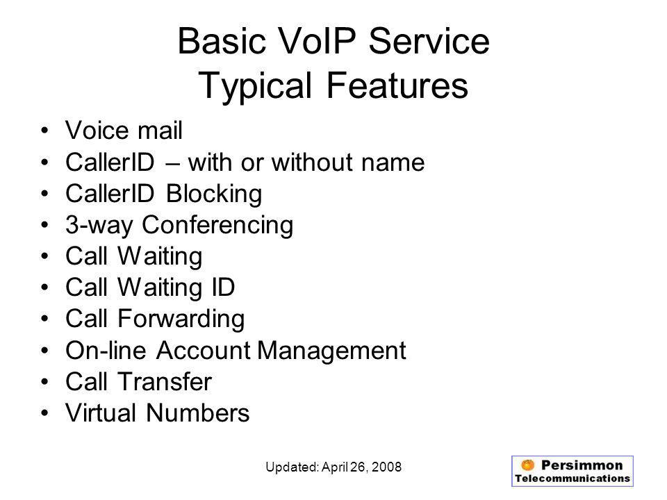 Updated: April 26, 2008 Basic VoIP Service Typical Features Voice mail CallerID – with or without name CallerID Blocking 3-way Conferencing Call Waiting Call Waiting ID Call Forwarding On-line Account Management Call Transfer Virtual Numbers