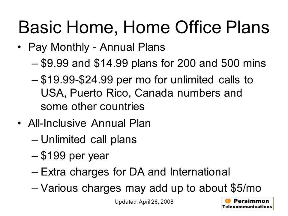Updated: April 26, 2008 Basic Home, Home Office Plans Pay Monthly - Annual Plans –$9.99 and $14.99 plans for 200 and 500 mins –$19.99-$24.99 per mo for unlimited calls to USA, Puerto Rico, Canada numbers and some other countries All-Inclusive Annual Plan –Unlimited call plans –$199 per year –Extra charges for DA and International –Various charges may add up to about $5/mo