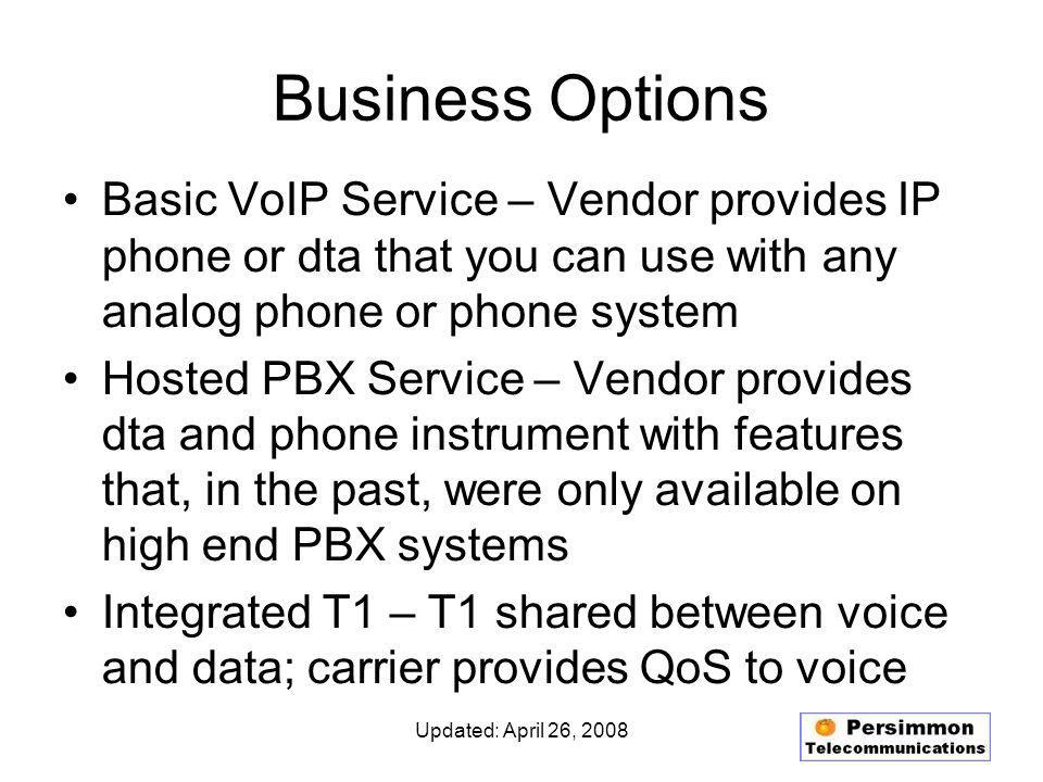 Updated: April 26, 2008 Business Options Basic VoIP Service – Vendor provides IP phone or dta that you can use with any analog phone or phone system Hosted PBX Service – Vendor provides dta and phone instrument with features that, in the past, were only available on high end PBX systems Integrated T1 – T1 shared between voice and data; carrier provides QoS to voice