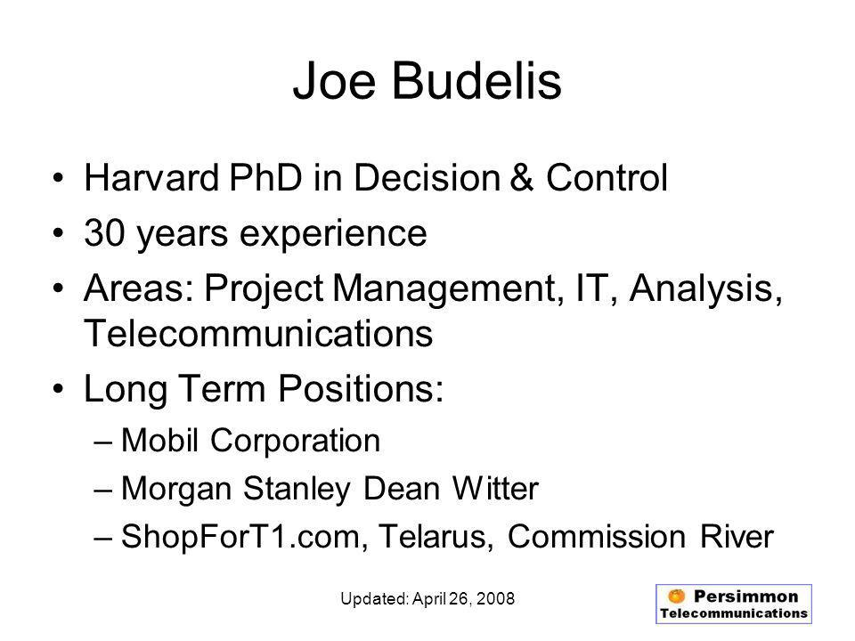 Updated: April 26, 2008 Joe Budelis Harvard PhD in Decision & Control 30 years experience Areas: Project Management, IT, Analysis, Telecommunications Long Term Positions: –Mobil Corporation –Morgan Stanley Dean Witter –ShopForT1.com, Telarus, Commission River