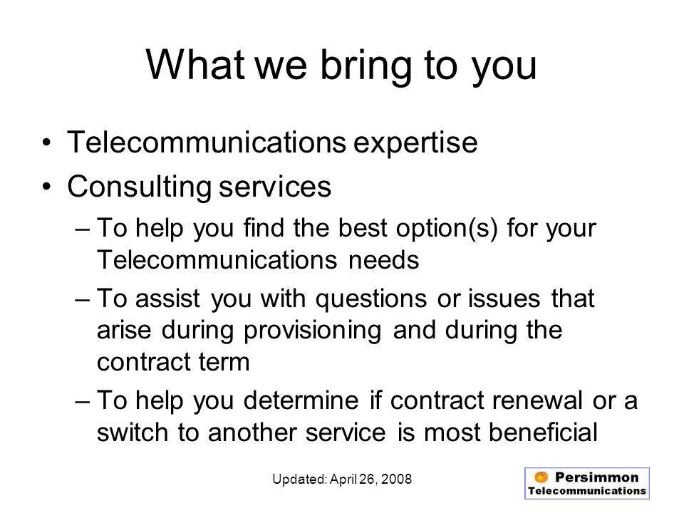 Updated: April 26, 2008 Hosted PBX Service Typical Additional Features Autoattendant –Customizable –Dial by extension –Dial by name –Company directory 3- or 4-digit extension to extension dialing Conference bridge Multiple Call Handling Ring Groups Switchboard Call Park / Call Pickup Do Not Disturb