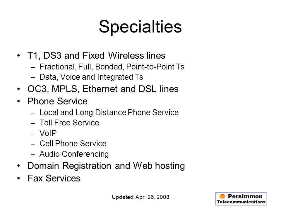 Updated: April 26, 2008 Specialties T1, DS3 and Fixed Wireless lines –Fractional, Full, Bonded, Point-to-Point Ts –Data, Voice and Integrated Ts OC3, MPLS, Ethernet and DSL lines Phone Service –Local and Long Distance Phone Service –Toll Free Service –VoIP –Cell Phone Service –Audio Conferencing Domain Registration and Web hosting Fax Services