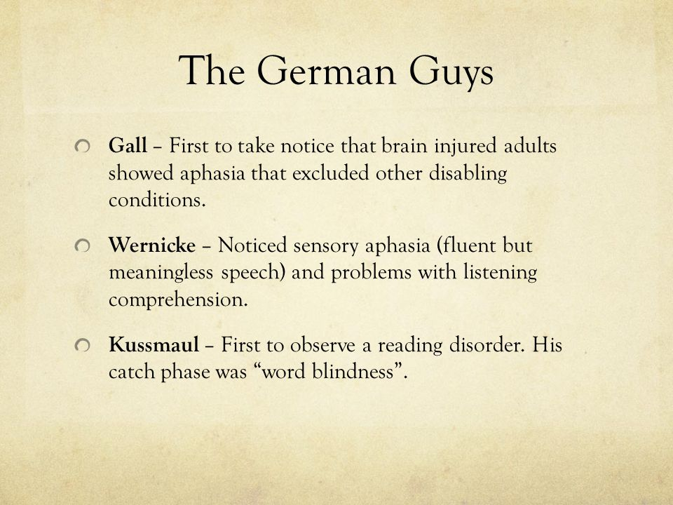 The German Guys Gall – First to take notice that brain injured adults showed aphasia that excluded other disabling conditions.