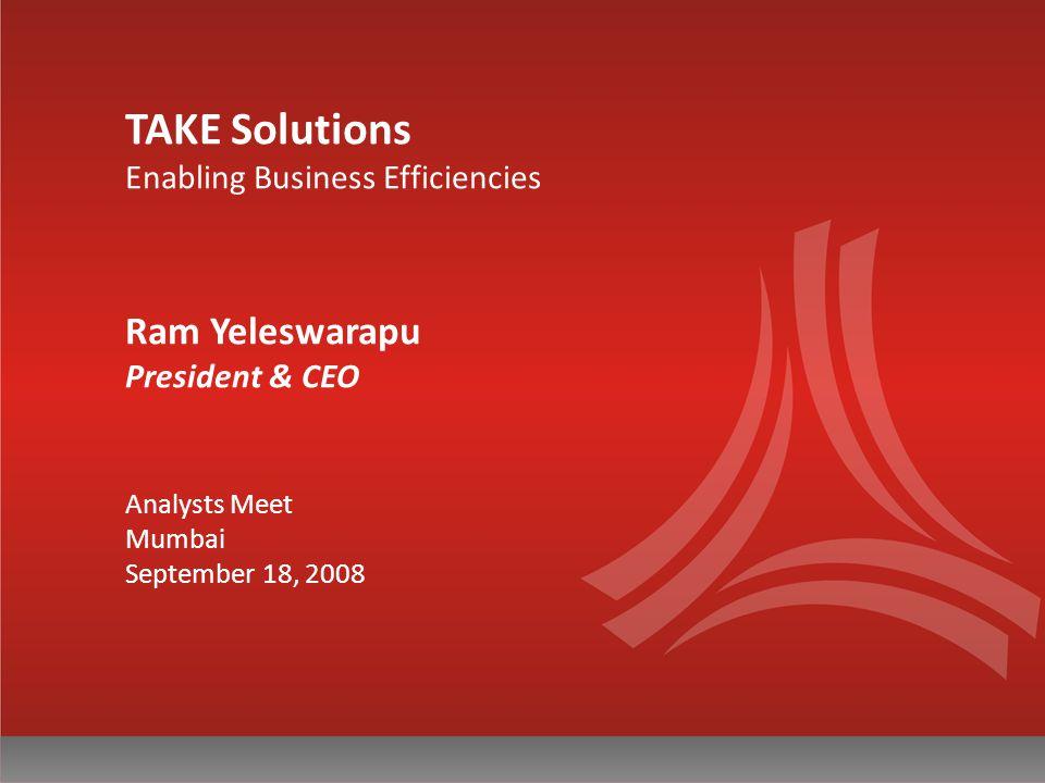 TAKE Solutions Enabling Business Efficiencies Ram Yeleswarapu President & CEO Analysts Meet Mumbai September 18, 2008