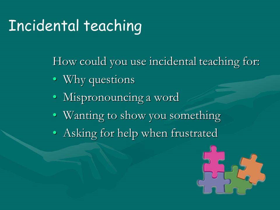 Incidental teaching Promotes: LanguageLanguage Creative, independent playCreative, independent play General knowledgeGeneral knowledge Problem solvingProblem solving