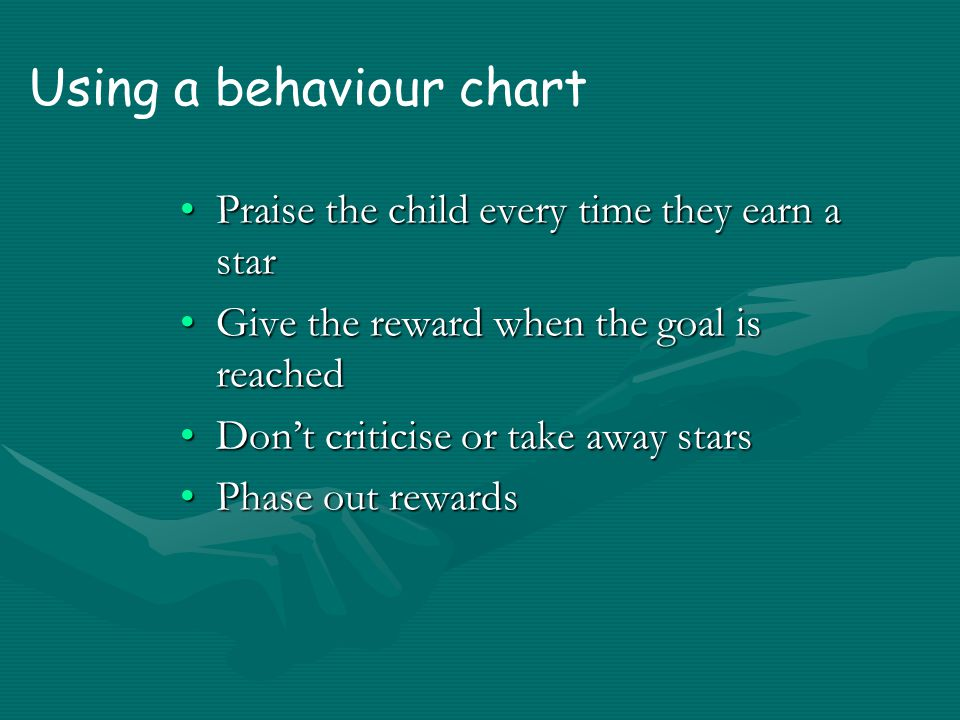 Behaviour charts Describe the behaviour – state it positivelyDescribe the behaviour – state it positively Decide how often a star is earnedDecide how often a star is earned Set a goal (easy at first)Set a goal (easy at first) Decide on rewardsDecide on rewards Decide on consequencesDecide on consequences Get everything readyGet everything ready