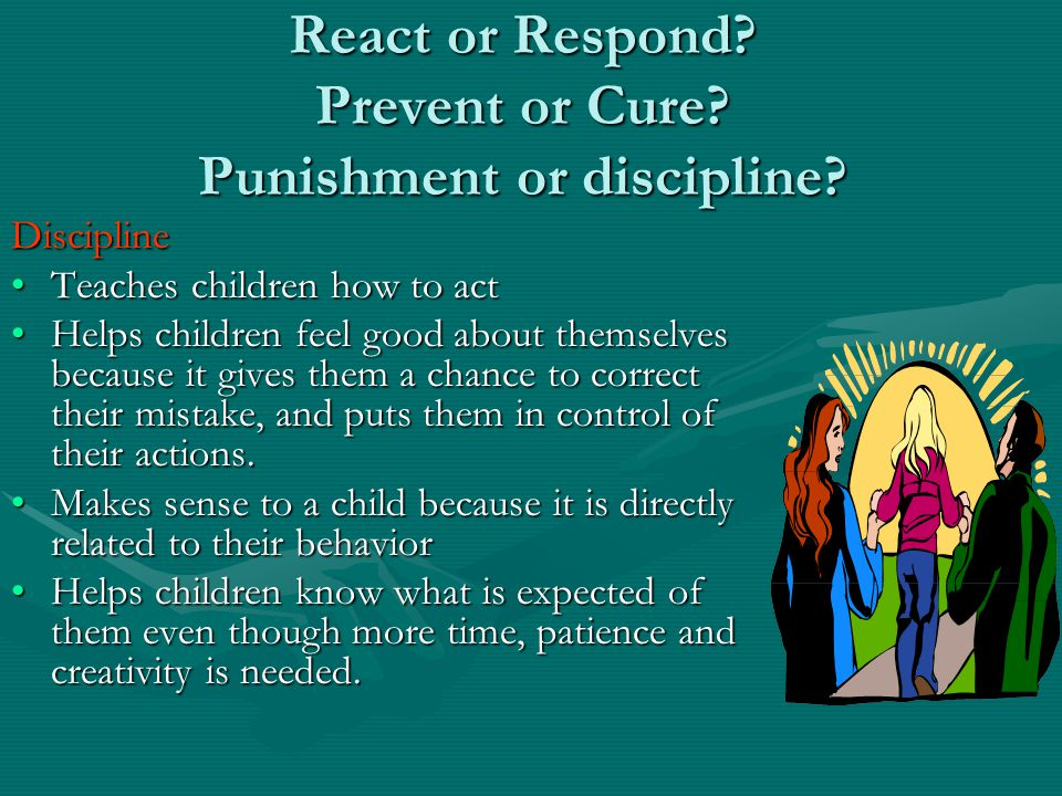 React or Respond. Prevent or Cure. Punishment or discipline.