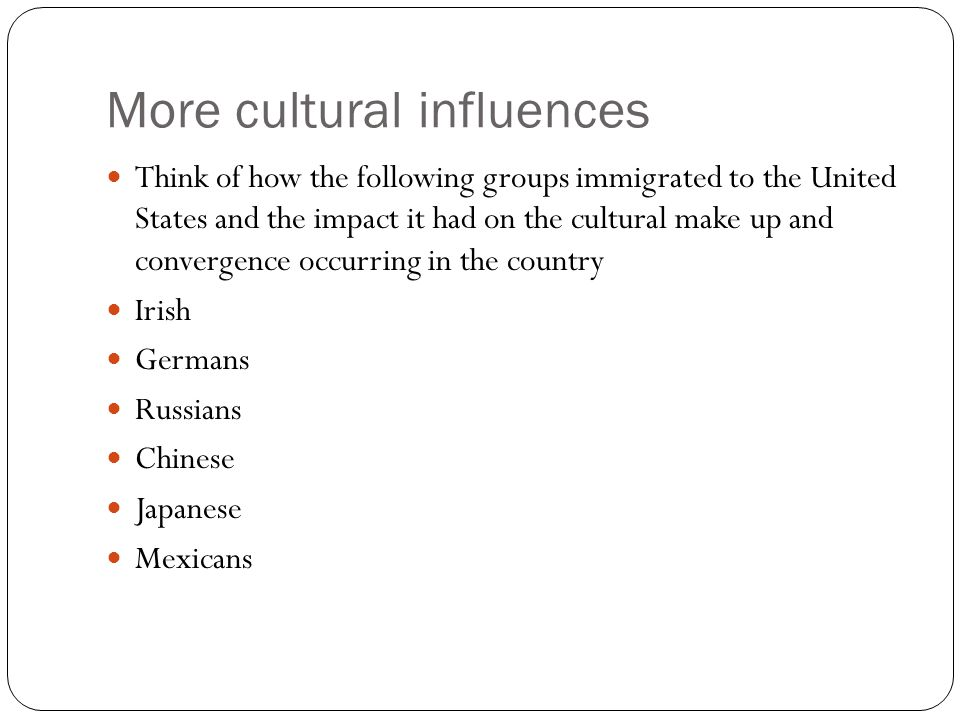 More cultural influences Think of how the following groups immigrated to the United States and the impact it had on the cultural make up and convergen