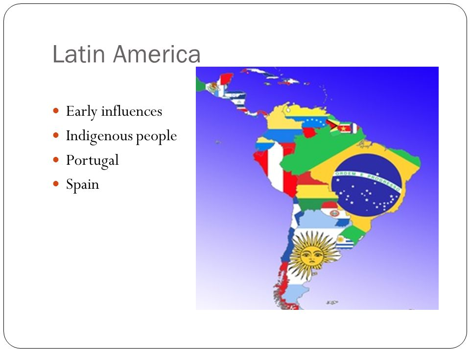 Latin America Early influences Indigenous people Portugal Spain