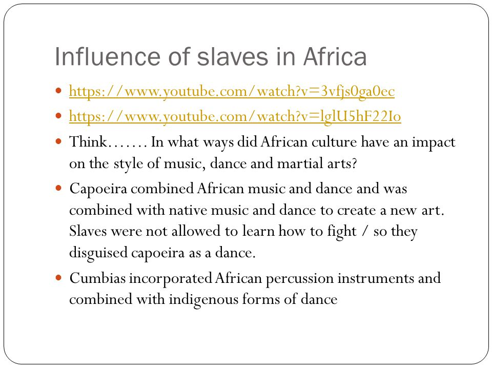 Influence of slaves in Africa https://www.youtube.com/watch?v=3vfjs0ga0ec https://www.youtube.com/watch?v=lglU5hF22Io Think……. In what ways did Africa