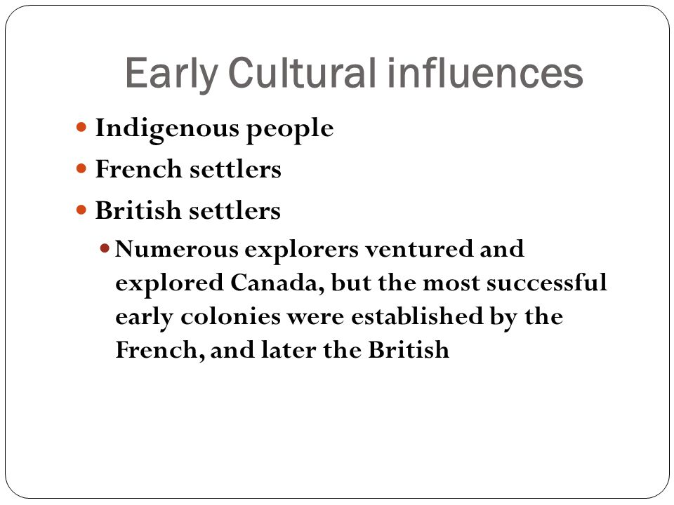 Early Cultural influences Indigenous people French settlers British settlers Numerous explorers ventured and explored Canada, but the most successful